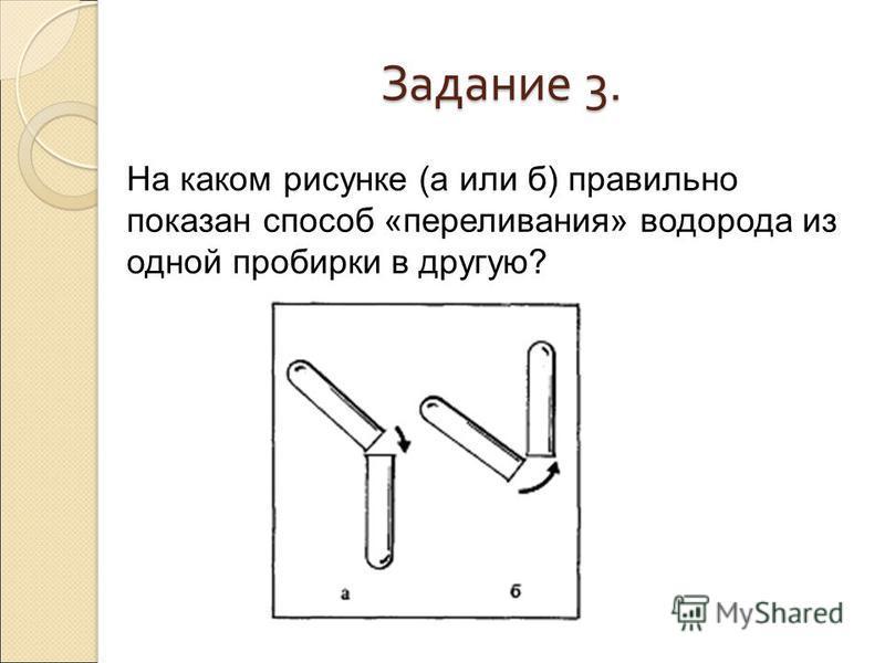 Задание 3. На каком рисунке (а или б) правильно показан способ «переливания» водорода из одной пробирки в другую?