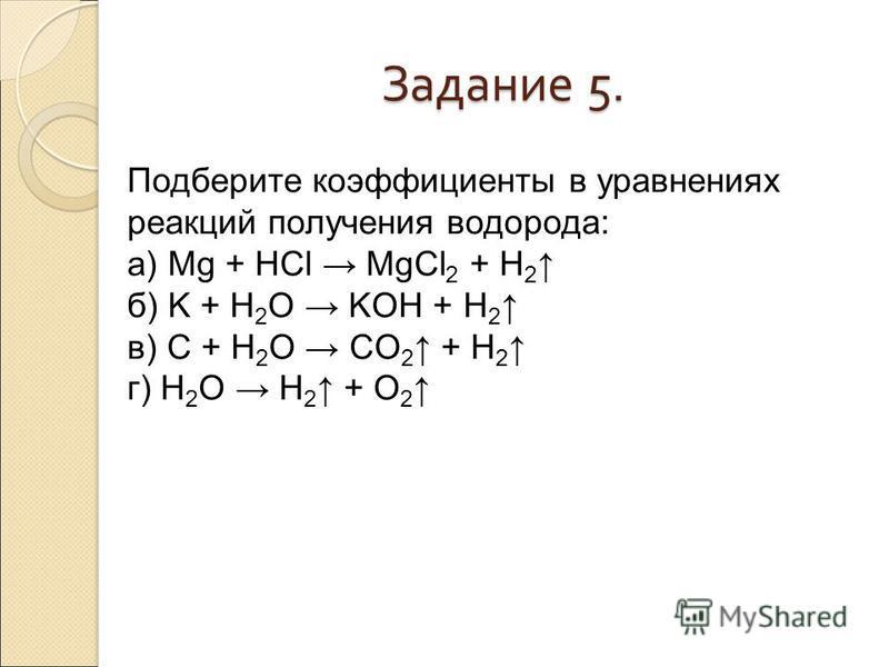 Задание 5. Подберите коэффициенты в уравнениях реакций получения водорода: а) Mg + HCl MgCl 2 + H 2 б) K + H 2 O KOH + H 2 в) C + H 2 O CO 2 + H 2 г) H 2 O H 2 + O 2