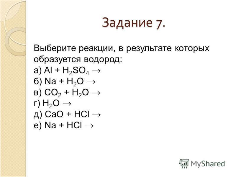 Задание 7. Выберите реакции, в результате которых образуется водород: а) Al + H 2 SO 4 б) Na + H 2 O в) CO 2 + H 2 O г) H 2 O д) CaO + HCl е) Na + HCl
