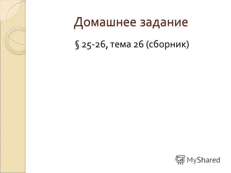 Домашнее задание § 25-26, тема 26 ( сборник )