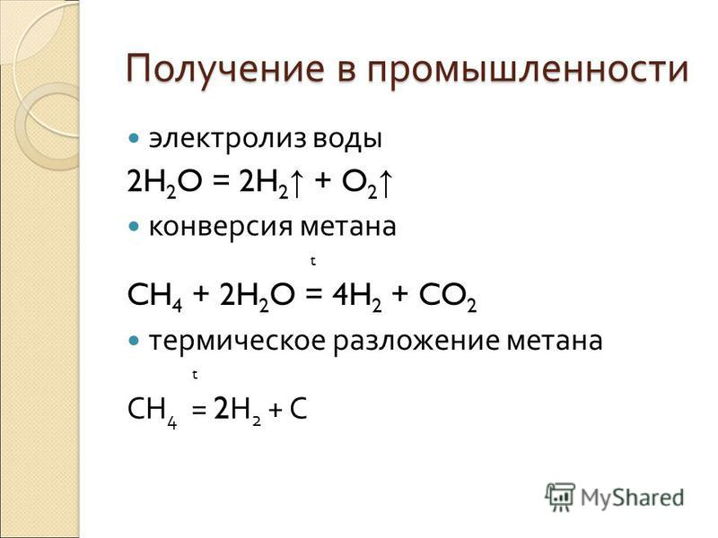 Получение в промышленности электролиз воды 2H 2 O = 2H 2 + O 2 конверсия метана t CH 4 + 2H 2 O = 4H 2 + CO 2 термическое разложение метана t CH 4 = 2 H 2 + C