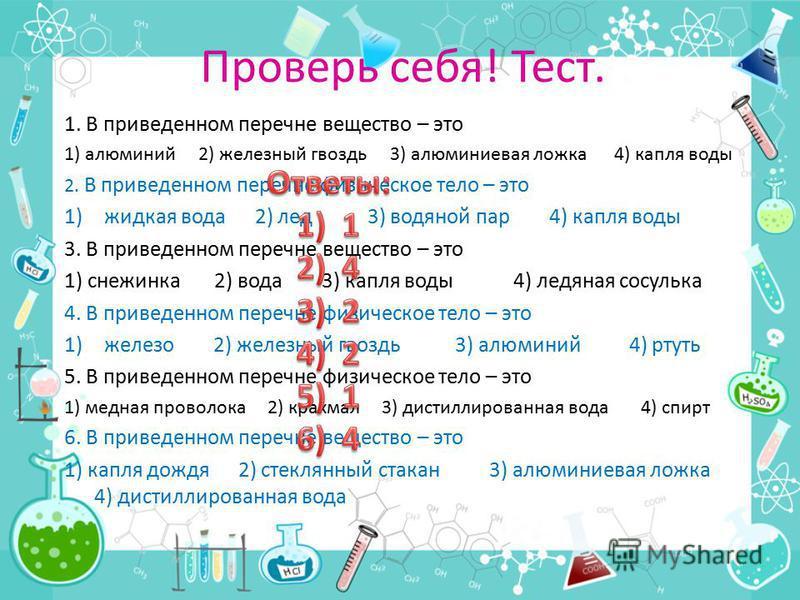 Проверь себя! Тест. 1. В приведенном перечне вещество – это 1) алюминий 2) железный гвоздь 3) алюминиевая ложка 4) капля воды 2. В приведенном перечне физическое тело – это 1)жидкая вода 2) лед 3) водяной пар 4) капля воды 3. В приведенном перечне ве