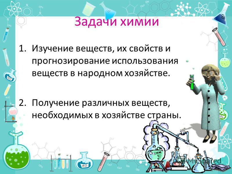 Задачи химии 1. Изучение веществ, их свойств и прогнозирование использования веществ в народном хозяйстве. 2. Получение различных веществ, необходимых в хозяйстве страны.