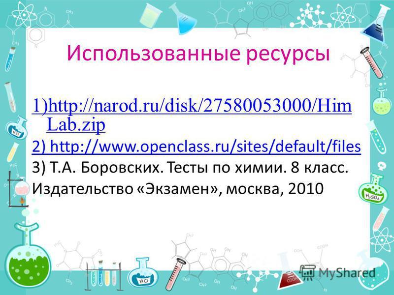 Использованные ресурсы 1)http://narod.ru/disk/27580053000/Him Lab.zip 2) http://www.openclass.ru/sites/default/files 3) Т.А. Боровских. Тесты по химии. 8 класс. Издательство «Экзамен», москва, 2010