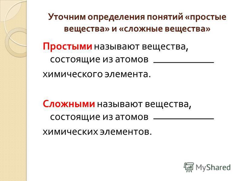 Уточним определения понятий « простые вещества » и « сложные вещества » Простыми называют вещества, состоящие из атомов химического элемента. Сложными называют вещества, состоящие из атомов химических элементов.