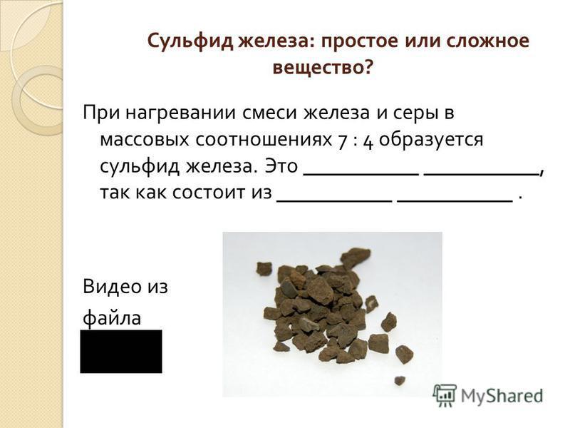 Сульфид железа : простое или сложное вещество ? При нагревании смеси железа и серы в массовых соотношениях 7 : 4 образуется сульфид железа. Это, так как состоит из. Видео из файла