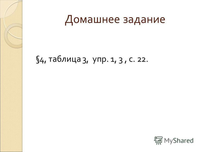 Домашнее задание §4, таблица 3, упр. 1, 3, с. 22.