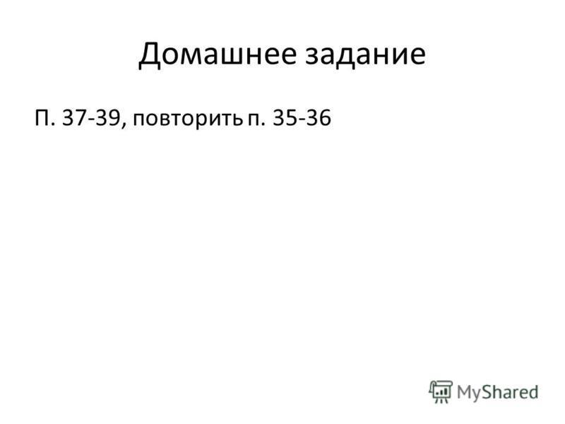Домашнее задание П. 37-39, повторить п. 35-36