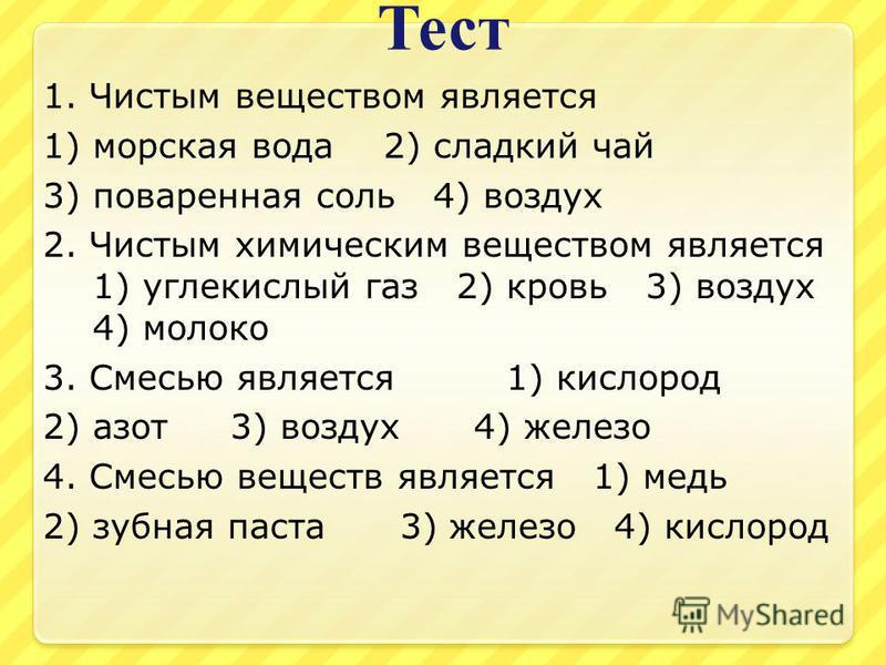 Тест 1. Чистым веществом является 1) морская вода 2) сладкий чай 3) поваренная соль 4) воздух 2. Чистым химическим веществом является 1) углекислый газ 2) кровь 3) воздух 4) молоко 3. Смесью является 1) кислород 2) азот 3) воздух 4) железо 4. Смесью