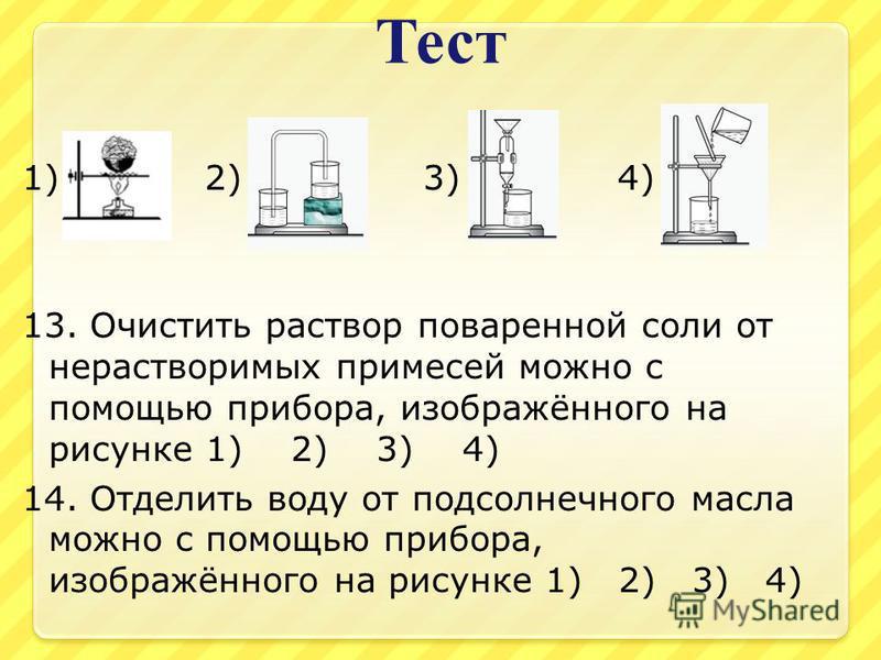 Тест 1) 2) 3) 4) 13. Очистить раствор поваренной соли от нерастворимых примесей можно с помощью прибора, изображённого на рисунке 1) 2) 3) 4) 14. Отделить воду от подсолнечного масла можно с помощью прибора, изображённого на рисунке 1) 2) 3) 4)