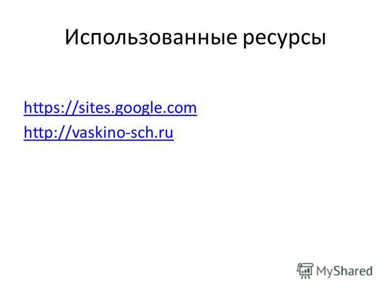 Использованные ресурсы https://sites.google.com http://vaskino-sch.ru