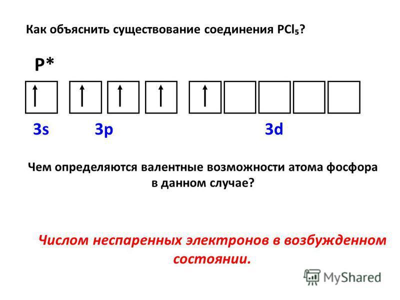 3s3d3p Как объяснить существование соединения РCl? P* Чем определяются валентные возможности атома фосфора в данном случае? Числом неспаренных электронов в возбужденном состоянии.