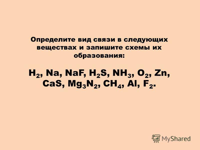 Определите вид связи в следующих веществах и запишите схемы их образования: Н 2, Na, NaF, H 2 S, NH 3, O 2, Zn, CaS, Mg 3 N 2, CH 4, Al, F 2.