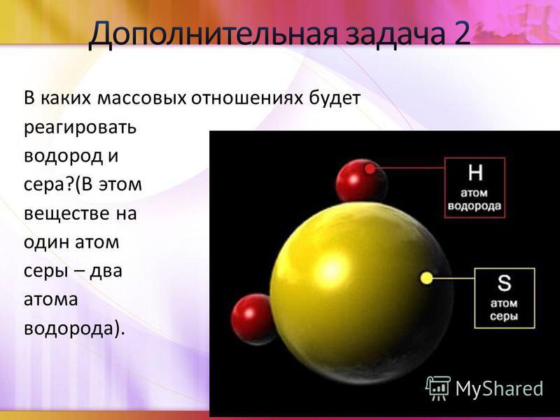 В каких массовых отношениях будет реагировать водород и сера?(В этом веществе на один атом серы – два атома водорода).