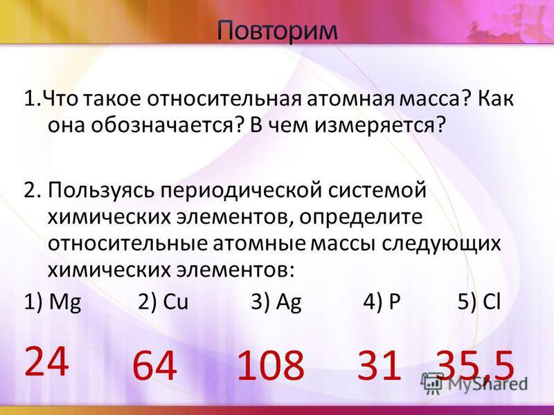 1. Что такое относительная атомная масса? Как она обозначается? В чем измеряется? 2. Пользуясь периодической системой химических элементов, определите относительные атомные массы следующих химических элементов: 1) Mg 2) Cu 3) Ag 4) P 5) Cl 24 6410831