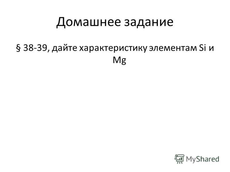 Домашнее задание § 38-39, дайте характеристику элементам Si и Mg
