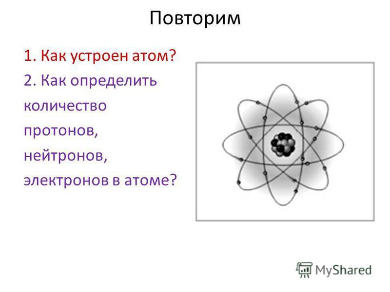 Повторим 1. Как устроен атом? 2. Как определить количество протонов, нейтронов, электронов в атоме?