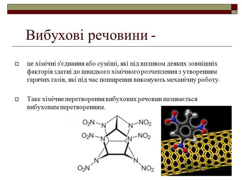 Вибухові речовини - це хімічні з'єднання або суміші, які під впливом деяких зовнішніх факторів здатні до швидкого хімічного розчеплення з утворенням гарячих газів, які під час поширення виконують механічну роботу. Таке хімічне перетворення вибухових