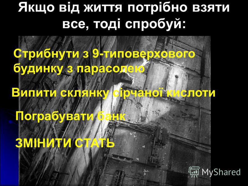 Якщо від життя потрібно взяти все, тоді спробуй: Стрибнути з 9-типоверхового будинку з парасолею Випити склянку сірчаної кислоти Пограбувати банк ЗМІНИТИ СТАТЬ