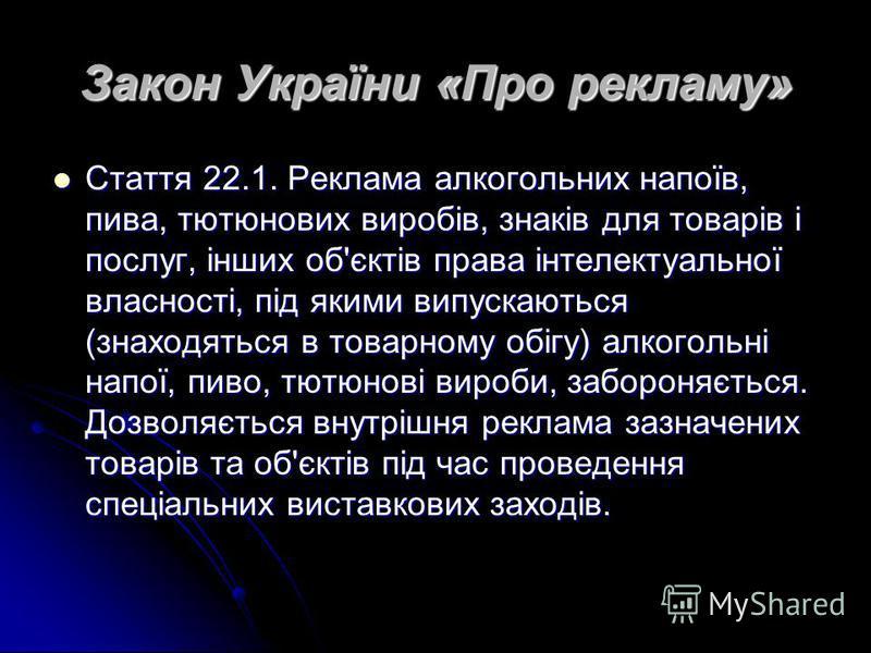 Закон України «Про рекламу» Стаття 22.1. Реклама алкогольних напоїв, пива, тютюнових виробів, знаків для товарів і послуг, інших об'єктів права інтелектуальної власності, під якими випускаються (знаходяться в товарному обігу) алкогольні напої, пиво,