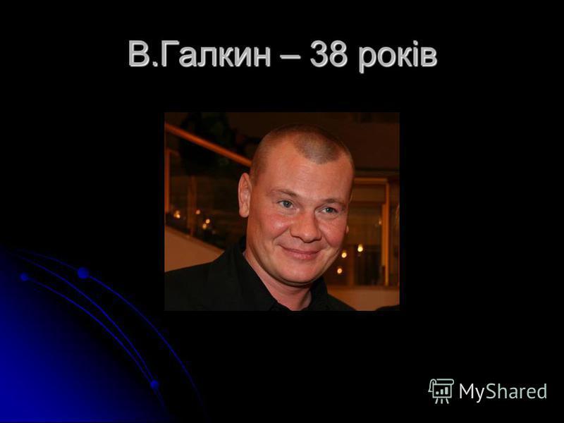 В.Галкин – 38 років