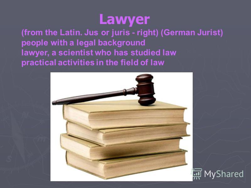 Lawyer (from the Latin. Jus or juris - right) (German Jurist) people with a legal background lawyer, a scientist who has studied law practical activities in the field of law