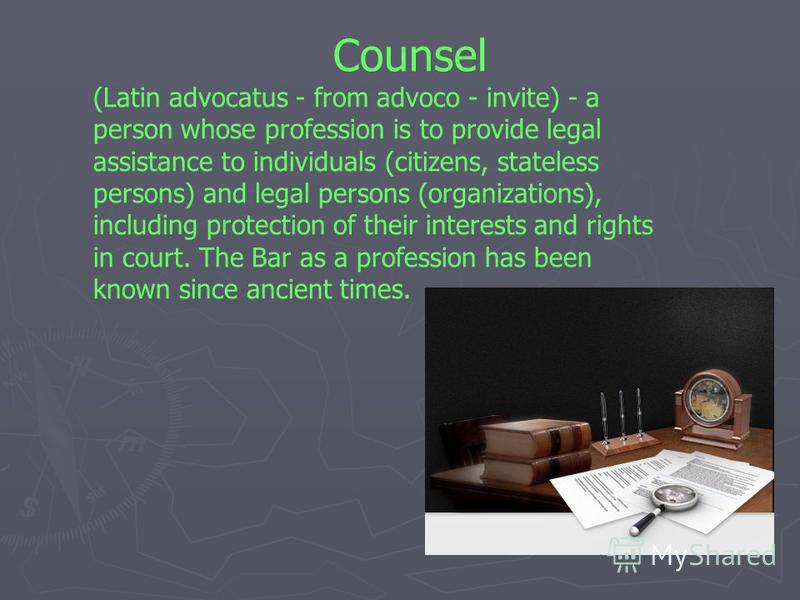 Counsel (Latin advocatus - from advoco - invite) - a person whose profession is to provide legal assistance to individuals (citizens, stateless persons) and legal persons (organizations), including protection of their interests and rights in court. T
