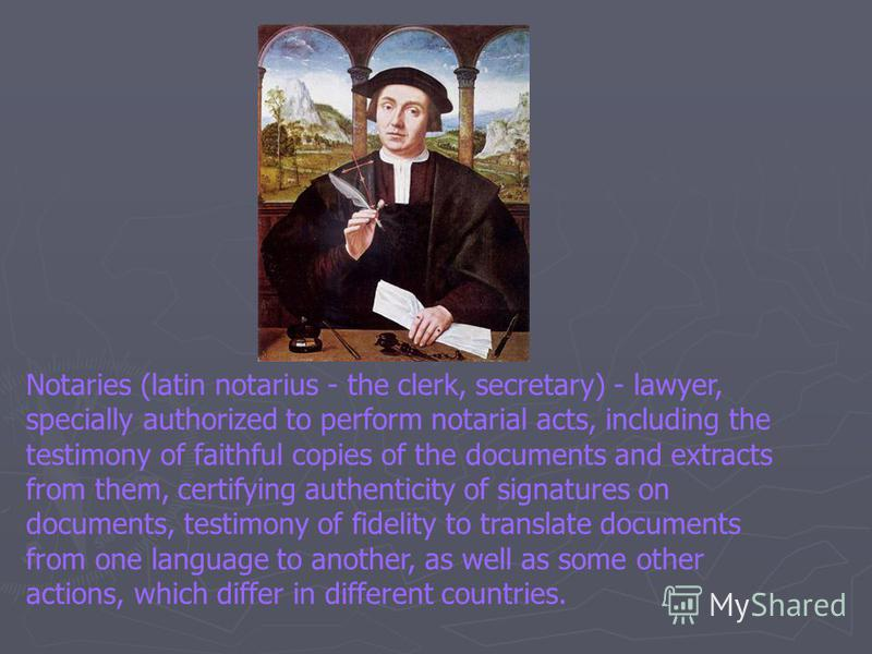 Notaries (latin notarius - the clerk, secretary) - lawyer, specially authorized to perform notarial acts, including the testimony of faithful copies of the documents and extracts from them, certifying authenticity of signatures on documents, testimon