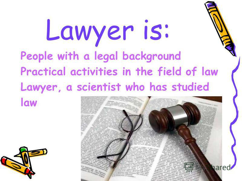 Lawyer is: People with a legal background Practical activities in the field of law Lawyer, a scientist who has studied law