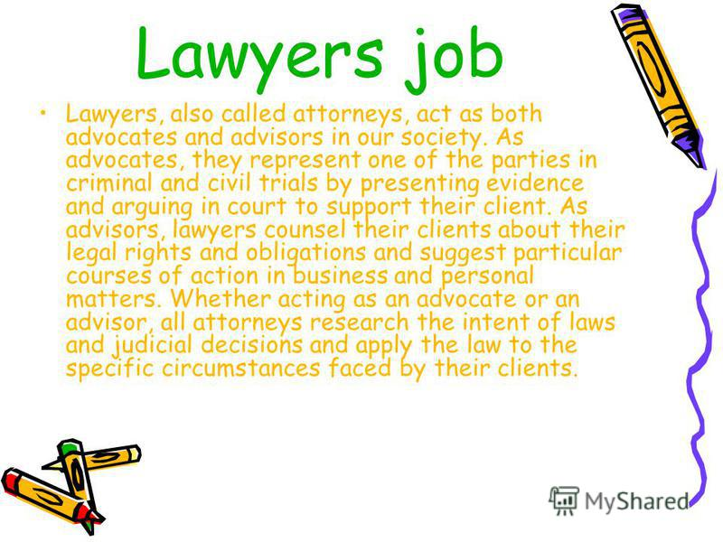 Lawyers job Lawyers, also called attorneys, act as both advocates and advisors in our society. As advocates, they represent one of the parties in criminal and civil trials by presenting evidence and arguing in court to support their client. As adviso