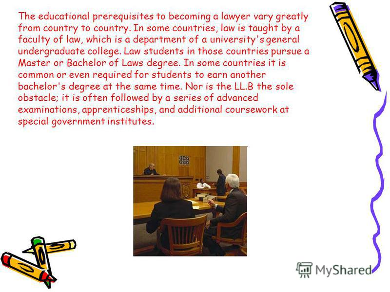 The educational prerequisites to becoming a lawyer vary greatly from country to country. In some countries, law is taught by a faculty of law, which is a department of a university's general undergraduate college. Law students in those countries purs