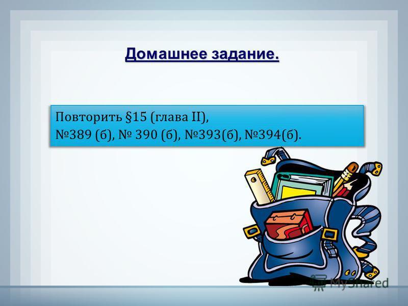 Повторить §15 (глава II), 389 (б), 390 (б), 393(б), 394(б). Домашнее задание.