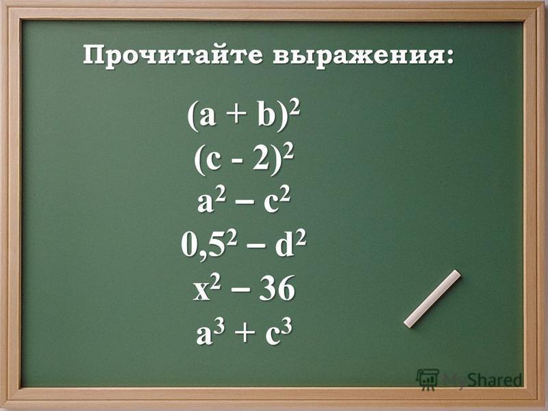 Прочитайте выражения: (a + b) 2 (c - 2) 2 a 2 – c 2 0,5 2 – d 2 x 2 – 36 a 3 + c 3