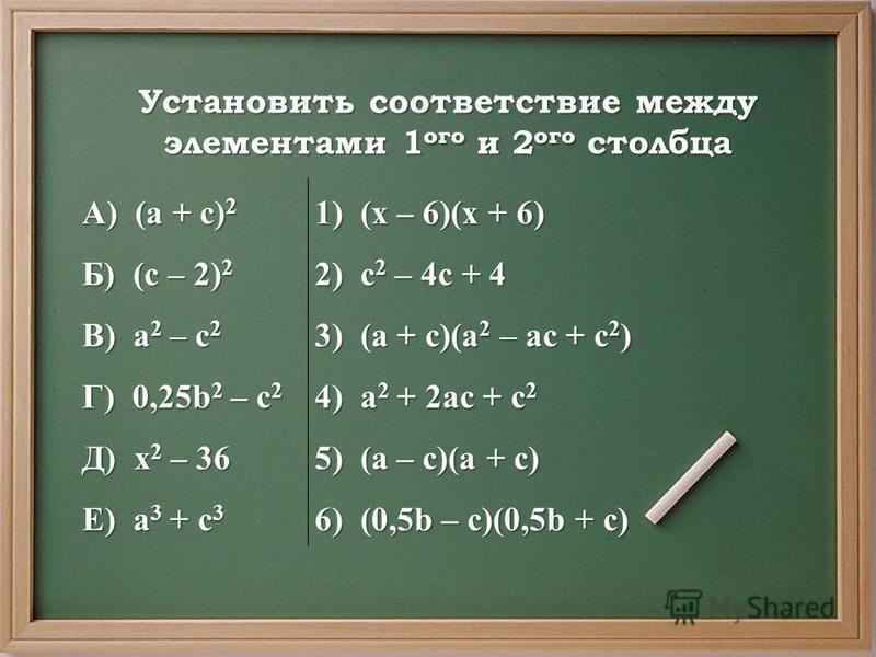Установить соответствие между элементами 1 ого и 2 ого столбца А) (а + с) 2 1) (х – 6)(х + 6) Б) (с – 2) 2 2) с 2 – 4 с + 4 В) а 2 – с 2 3) (а + с)(а 2 – ас + с 2 ) Г) 0,25b 2 – с 2 4) а 2 + 2 ас + с 2 Д) х 2 – 36 5) (а – с)(а + с) Е) а 3 + с 3 6) (0