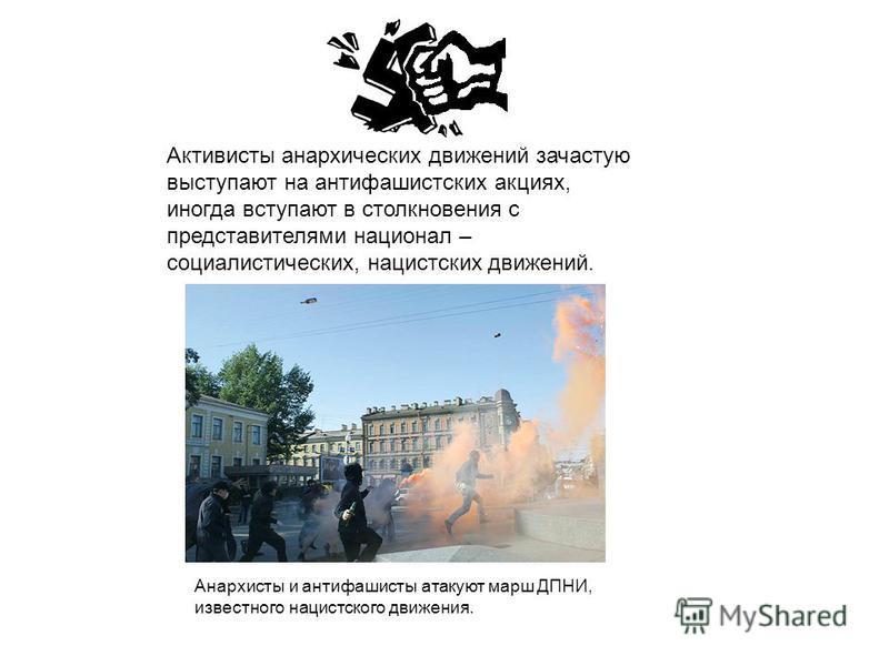 Активисты анархических движений зачастую выступают на антифашистских акциях, иногда вступают в столкновения с представителями национал – социалистических, нацистских движений. Анархисты и антифашисты атакуют марш ДПНИ, известного нацистского движения