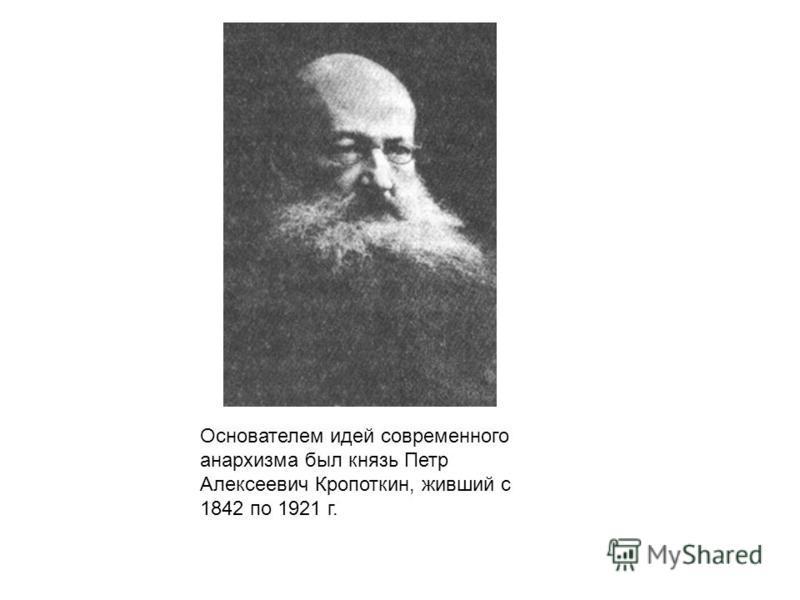 Основателем идей современного анархизма был князь Петр Алексеевич Кропоткин, живший с 1842 по 1921 г.