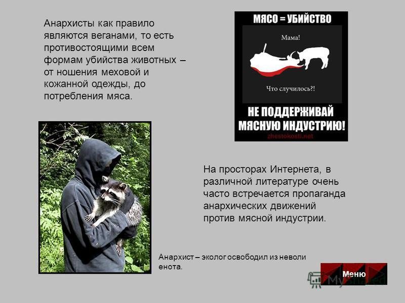 Анархисты как правило являются веганами, то есть противостоящими всем формам убийства животных – от ношения меховой и кожаной одежды, до потребления мяса. Анархист – эколог освободил из неволи енота. На просторах Интернета, в различной литературе оче