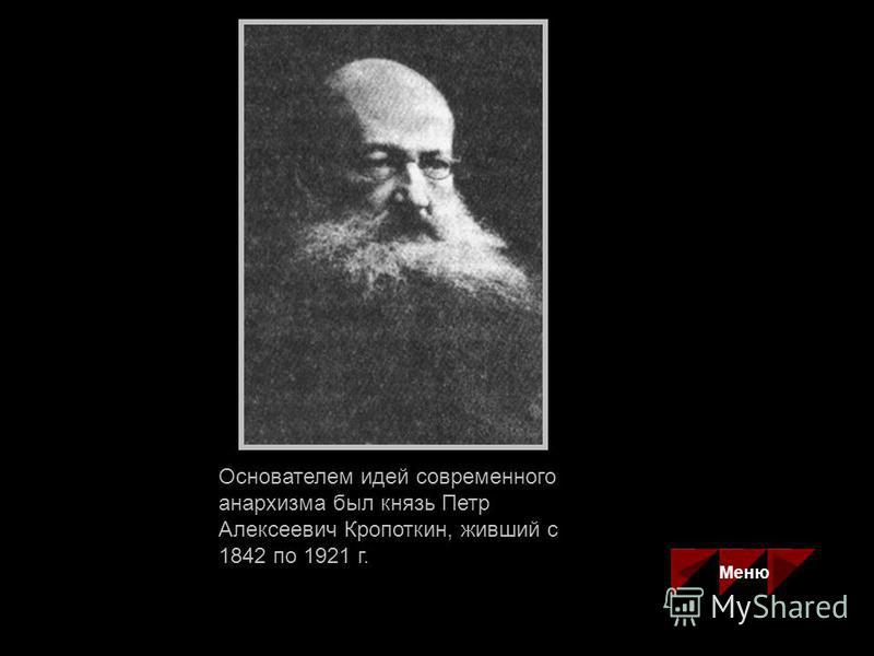 Основателем идей современного анархизма был князь Петр Алексеевич Кропоткин, живший с 1842 по 1921 г. Меню