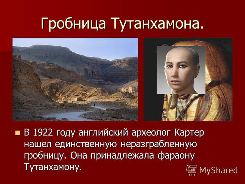 Гробница Тутанхамона. В 1922 году английский археолог Картер нашел единственную неразграбленную гробницу. Она принадлежала фараону Тутанхамону. В 1922 году английский археолог Картер нашел единственную неразграбленную гробницу. Она принадлежала фарао