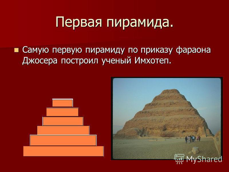 Первая пирамида. Самую первую пирамиду по приказу фараона Джосера построил ученый Имхотеп. Самую первую пирамиду по приказу фараона Джосера построил ученый Имхотеп.