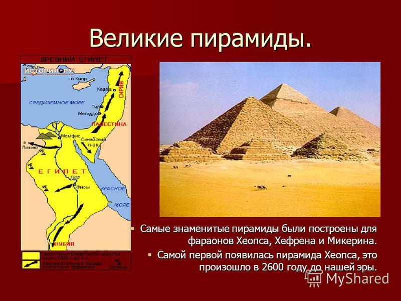 Великие пирамиды. Самые знаменитые пирамиды были построены для фараонов Хеопса, Хефрена и Микерина. Самой первой появилась пирамида Хеопса, это произошло в 2600 году до нашей эры.