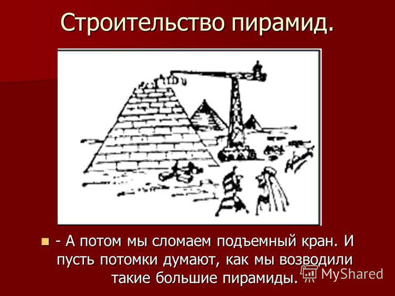 Строительство пирамид. - А потом мы сломаем подъемный кран. И пусть потомки думают, как мы возводили такие большие пирамиды. - А потом мы сломаем подъемный кран. И пусть потомки думают, как мы возводили такие большие пирамиды.
