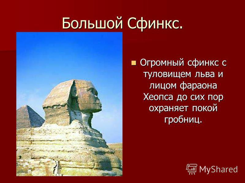 Большой Сфинкс. Огромный сфинкс с туловищем льва и лицом фараона Хеопса до сих пор охраняет покой гробниц. Огромный сфинкс с туловищем льва и лицом фараона Хеопса до сих пор охраняет покой гробниц.