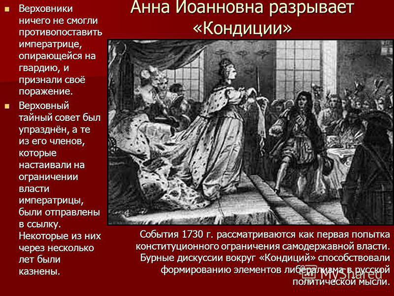 Анна Иоанновна разрывает «Кондиции» Верховники ничего не смогли противопоставить императрице, опирающейся на гвардию, и признали своё поражение. Верховники ничего не смогли противопоставить императрице, опирающейся на гвардию, и признали своё поражен