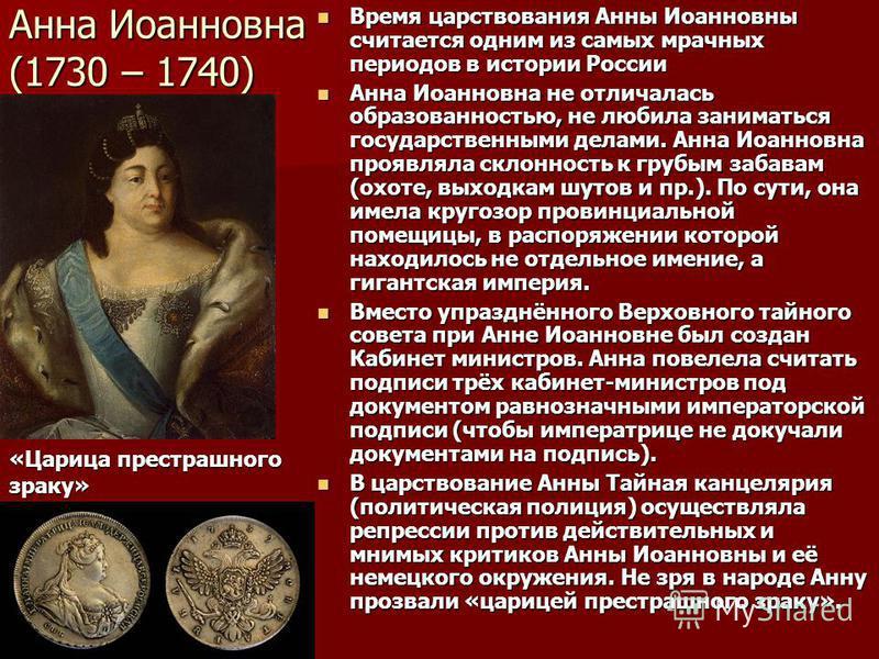 Анна Иоанновна (1730 – 1740) Время царствования Анны Иоанновны считается одним из самых мрачных периодов в истории России Время царствования Анны Иоанновны считается одним из самых мрачных периодов в истории России Анна Иоанновна не отличалась образо