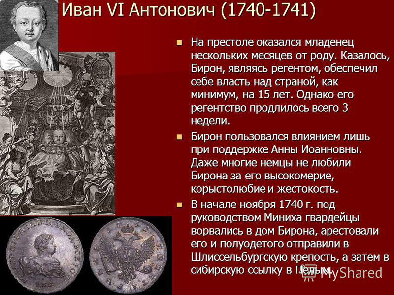 Иван VI Антонович (1740-1741) На престоле оказался младенец нескольких месяцев от роду. Казалось, Бирон, являясь регентом, обеспечил себе власть над страной, как минимум, на 15 лет. Однако его регентство продлилось всего 3 недели. На престоле оказалс