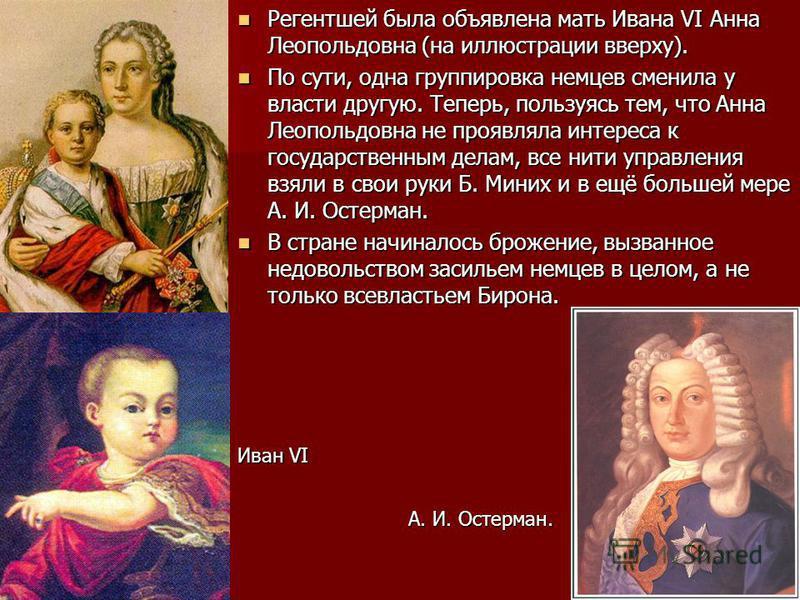 Регентшей была объявлена мать Ивана VI Анна Леопольдовна (на иллюстрации вверху). Регентшей была объявлена мать Ивана VI Анна Леопольдовна (на иллюстрации вверху). По сути, одна группировка немцев сменила у власти другую. Теперь, пользуясь тем, что А