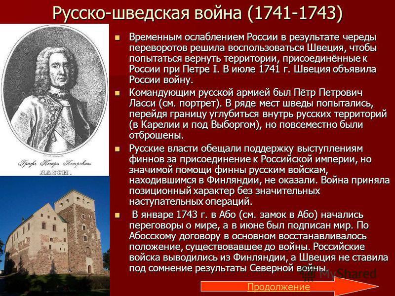 Русско-шведская война (1741-1743) Временным ослаблением России в результате череды переворотов решила воспользоваться Швеция, чтобы попытаться вернуть территории, присоединённые к России при Петре I. В июле 1741 г. Швеция объявила России войну. Време
