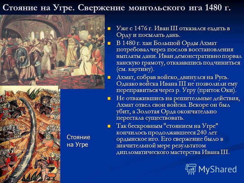 Стояние на Угре. Свержение монгольского ига 1480 г. Уже с 1476 г. Иван III отказался ездить в Орду и посылать дань. Уже с 1476 г. Иван III отказался ездить в Орду и посылать дань. В 1480 г. хан Большой Орды Ахмат потребовал через послов восстановлени