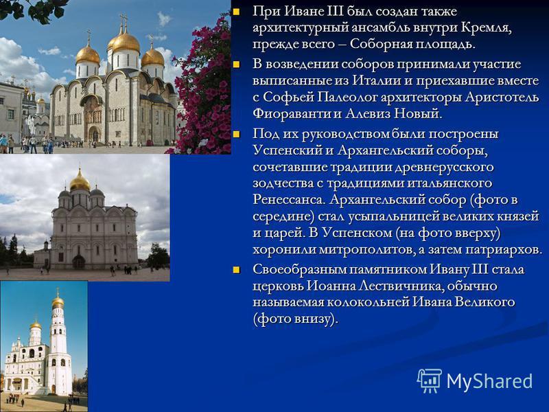 При Иване III был создан также архитектурный ансамбль внутри Кремля, прежде всего – Соборная площадь. При Иване III был создан также архитектурный ансамбль внутри Кремля, прежде всего – Соборная площадь. В возведении соборов принимали участие выписан